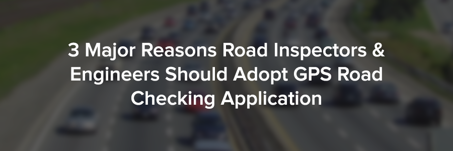 3 Major Reasons Road Inspectors & Engineers Should Adopt GPS Road Checking Application